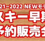 2021-2022NEWモデル スキー早期予約販売会
